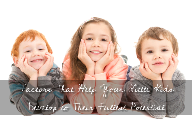 Factors That Help Your Little Kids Develop to Their Fullest Potential